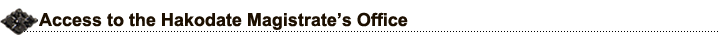 Access to the Hakodate Magistrate's Office