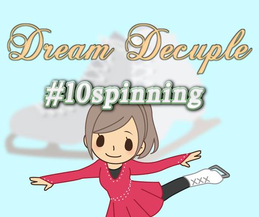 めざせ!10回転ジャンプ DreamDecuple #10spin