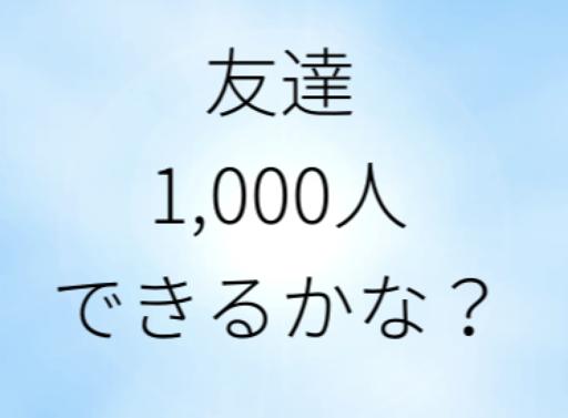 友達1,000人できるかな?